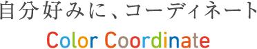 自分好みに、コーディネート Color Coordinate